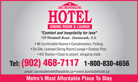 Burnside Hotel (902-468-7117) - Annonce illustrée - 96 Comfortable Rooms   Complimentary Parking On-Site Licensed Dining Room/Lounge   Outdoor Pool A/C Rooms   Close to airport, shopping malls email: burnsidehotel@eastlink.ca   www.burnsidehotel.ca Metro s Most Affordable Place To Stay