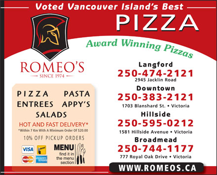 Romeo's (250-474-2121) - Annonce illustrée - Voted Vancouver Island s Best PIZZA Langford 250-474-2121 2945 Jacklin Road Downtown PIZZA     PASTA 250-383-2121 ENTREES   APPY S 1703 Blanshard St.   Victoria Hillside SALADS 250-595-0212 HOT AND FAST DELIVERY* *Within 7 Km With A Minimum Order Of $20.00 1581 Hillside Avenue   Victoria 10% OFF P ICKUP ORDERS Broadmead 250-744-1177 777 Royal Oak Drive   Victoria WWW.ROMEOS.CA