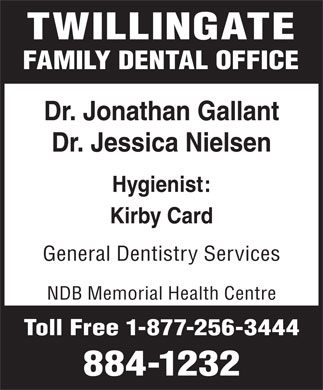 Twillingate Family Dental Clinic (709-884-1232) - Annonce illustrée - Kirby Card General Dentistry Services NDB Memorial Health Centre Toll Free 1-877-256-3444 884-1232 TWILLINGATE FAMILY DENTAL OFFICE Dr. Jonathan Gallant Dr. Jessica Nielsen Hygienist: