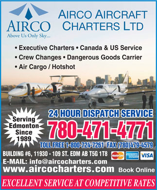Airco Aircraft Charters (780-471-4771) - Annonce illustrée - Air Cargo / Hotshot Serving Edmonton Since 780-471-4771 1989 TOLL FREE 1-800-724-7261  FAX (780)479-4579 BUILDING #6, 11930 - 109 ST. EDM AB T5G 1T8 E-MAIL: info@aircocharters.com www.aircocharters.com Book Online EXCELLENT SERVICE AT COMPETITIVE RATES AIRCO AIRCRAFT CHARTERS LTD AIRCO Above Us Only Sky... Executive Charters   Canada & US Service Crew Changes   Dangerous Goods Carrier