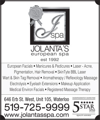 Jolanta's European Spa Ltd (519-725-9999) - Annonce illustrée - est 1992 European Facials   Manicures & Pedicures   Laser - Acne, Pigmentation, Hair Removal   SkinTyte BBL Laser Wart & Skin Tag Removal   Aromatherapy / Reflexology Massage Electrolysis   Eyelash Extensions   Makeup Application Medical Environ Facials   Registered Massage Therapy 646 Erb St. West, Unit 105, Waterloo 519-725-9999 www.jolantasspa.com