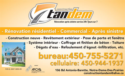 Construction Tandem (450-499-0471) - Display Ad - R&eacute;novation apr&egrave;s sinistre service 24h 7jours sur 7 - R&eacute;novation r&eacute;sidentiel - Commercial - Apr&egrave;s sinistre - Construction neuve - Rev&ecirc;tement ext&eacute;rieur - Pose de porte et fen&ecirc;tre - Syst&egrave;me int&eacute;rieur - Coffrage et finition de b&eacute;ton - Toiture - D&eacute;gats d'eau - Refoulement d'&eacute;gout -Infiltration, etc. bureau:450-755-5271 cellulaire: 450-944-1937 MEMBRE R.B.Q. 8307-3650-25 106 Bd Antonio-Barette, Notre-Dame-Des-Prairies constructiontandem@alive.ca