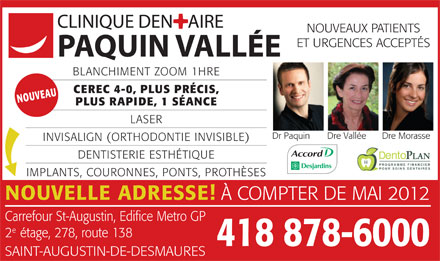 Clinique Dentaire Paquin - Vall&eacute;e (418-800-7039) - Annonce illustr&eacute;e - NOUVEAUX PATIENTS ET URGENCES ACCEPT&Eacute;S BLANCHIMENT ZOOM 1HRE CEREC 4-0, PLUS PR&Eacute;CIS, UVNO EAU PLUS RAPIDE, 1 S&Eacute;ANCE LASER Dr Paquin Dre Vall&eacute;e Dre Morasse INVISALIGN (ORTHODONTIE INVISIBLE) DENTISTERIE ESTH&Eacute;TIQUE PROGRAMME FINANCIER POUR SOINS DENTAIRES IMPLANTS, COURONNES, PONTS, PROTH&Egrave;SES NOUVELLE ADRESSE! &Agrave; COMPTER DE MAI 2012 Carrefour St-Augustin, Edifice Metro GP 2&eacute;tage, 278, route 138 418 878-6000 SAINT-AUGUSTIN-DE-DESMAURES