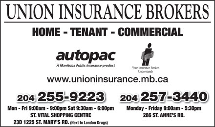 Union Insurance Brokers Ltd (204-255-9223) - Annonce illustrée - UNION INSURANCE BROKERS HOME - TENANT - COMMERCIAL www.unioninsurance.mb.ca 204 257-3440204 257-3440204 255-9223 Monday - Friday 9:00am - 5:30pmMon - Fri 9:00am - 9:00pm Sat 9:30am - 6:00pmonFri9:00am9:00pmSat9:30am6:00p 286 ST. ANNE S RD.ST. VITAL SHOPPING CENTRE 23D 1225 ST. MARY S RD. (Next to London Drugs)