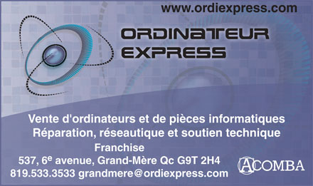 Ordinateur Express (819-533-3533) - Display Ad - www.ordiexpress.com Vente d'ordinateurs et de pi&egrave;ces informatiques R&eacute;paration, r&eacute;seautique et soutien technique Franchise e 537, 6 avenue, Grand-M&egrave;re Qc G9T 2H4 819.533.3533 grandmere@ordiexpress.com
