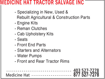 Medicine Hat Tractor Salvage Inc (1-877-527-7278) - Display Ad - - Specializing in New, Used & Rebuilt Agricultural & Construction Parts - Engine Kits - Reman Clutches - Cab Upholstery Kits - Seats - Front End Parts - Starters and Alternators - Water Pumps - Front and Rear Tractor Rims