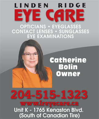 Linden Ridge Eye Care (204-488-3937) - Annonce illustrée - EYE CARE OPTICIANS   EYEGLASSES CONTACT LENSES   SUNGLASSES EYE EXAMINATIONS Catherine Bolin Owner 204-515-1323 Unit K - 1765 Kenaston Blvd. Unit K1765 Kenaston Blvd (South of Canadian Tire) EYE CARE OPTICIANS   EYEGLASSES CONTACT LENSES   SUNGLASSES EYE EXAMINATIONS Catherine Bolin Owner 204-515-1323 Unit K - 1765 Kenaston Blvd. Unit K1765 Kenaston Blvd (South of Canadian Tire)