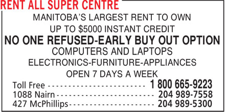 Rent All Super Centre (204-989-5300) - Display Ad - MANITOBA'S LARGEST RENT TO OWN UP TO $5000 INSTANT CREDIT NO ONE REFUSED-EARLY BUY OUT OPTION COMPUTERS AND LAPTOPS ELECTRONICS-FURNITURE-APPLIANCES OPEN 7 DAYS A WEEK  MANITOBA'S LARGEST RENT TO OWN UP TO $5000 INSTANT CREDIT NO ONE REFUSED-EARLY BUY OUT OPTION COMPUTERS AND LAPTOPS ELECTRONICS-FURNITURE-APPLIANCES OPEN 7 DAYS A WEEK  MANITOBA'S LARGEST RENT TO OWN UP TO $5000 INSTANT CREDIT NO ONE REFUSED-EARLY BUY OUT OPTION COMPUTERS AND LAPTOPS ELECTRONICS-FURNITURE-APPLIANCES OPEN 7 DAYS A WEEK  MANITOBA'S LARGEST RENT TO OWN UP TO $5000 INSTANT CREDIT NO ONE REFUSED-EARLY BUY OUT OPTION COMPUTERS AND LAPTOPS ELECTRONICS-FURNITURE-APPLIANCES OPEN 7 DAYS A WEEK