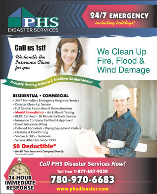 Phs Disaster Services (780-401-9596) - Display Ad - 24/7 EMERGENCY including holidays! We Clean Up We handle the Fire, Flood & Insurance Claim for you Wind Damage RESIDENTIAL   COMMERCIAL 24/7 Immediate Emergency Response Service Disaster Clean-Up Service Full Service Restoration & Reconstruction Mould Remediation Air & Mould Testing IICRC Certified   30 Minute Callback Service Insurance Company Certified & Approved Direct Insurance Billing Detailed Appraisals   Drying Equipment Rentals Cleaning & Deodorizing Smoke & Odour Removal Serving Albertans Since 1999 $0 Deductible* We Bill Your Insurance Company Directly *some conditions apply Call PHS Disaster Services Now! Toll Free 1-877-627-9330 Toll Free 1-877-627-9330 780-970-6683 www.phsdisaster.com