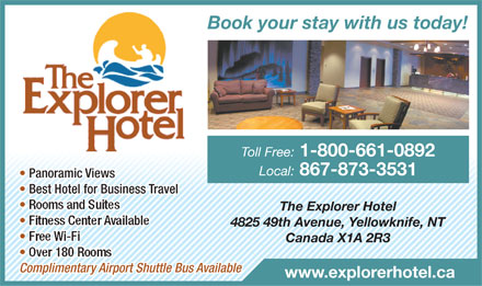 Explorer Hotel (867-873-3531) - Annonce illustrée - Book your stay with us today! Toll Free: 1-800-661-0892 Local: 867-873-3531 ic Vie  Panoramws  Panoramic Views ravelusiness T for Best Ho  Btel  Best Hotel for Business Travel Rooms and Suites The Explorer Hotel Fitness Center Available 4825 49th Avenue, Yellowknife, NT Free Wi-Fi Canada X1A 2R3 Over 180 Rooms irport Shuttle Bus Availabletary AplimenComComplimentary Airport Shuttle Bus Available www.explorerhotel.ca