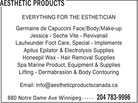 Aesthetic Products (204-783-9996) - Display Ad - EVERYTHING FOR THE ESTHETICIAN Germaine de Capuccini Face/Body/Make-up Jessica - Seche Vite - Revivanail Laufwunder Foot Care, Special - Implements Apilus Epilator & Electrolysis Supplies Honeepil Wax - Hair Removal Supplies Spa Marine Product, Equipment & Supplies Lifting - Dermabrasion & Body Contouring Email: info@aestheticproductscanada.ca  EVERYTHING FOR THE ESTHETICIAN Germaine de Capuccini Face/Body/Make-up Jessica - Seche Vite - Revivanail Laufwunder Foot Care, Special - Implements Apilus Epilator & Electrolysis Supplies Honeepil Wax - Hair Removal Supplies Spa Marine Product, Equipment & Supplies Lifting - Dermabrasion & Body Contouring Email: info@aestheticproductscanada.ca