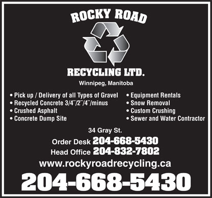 Rocky Road Recycling Ltd (204-832-7802) - Annonce illustrée - Winnipeg, Manitoba Pick up / Delivery of all Types of Gravel Equipment Rentals Recycled Concrete 3/4¨/2¨/4¨/minus Snow Removal Crushed Asphalt Custom Crushing Concrete Dump Site Sewer and Water Contractor 34 Gray St. Order Desk 204-668-5430 Head Office 204-832-7802 www.rockyroadrecycling.ca 204-668-5430