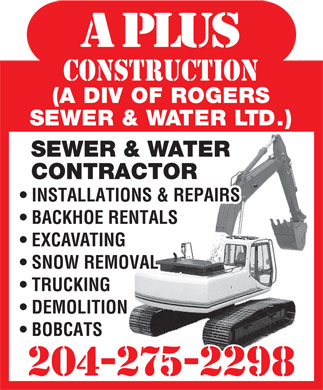 A Plus Construction (204-275-2298) - Display Ad - a plus construction (A DIV OF ROGERS SEWER & WATER LTD.) SEWER & WATER CONTRACTOR INSTALLATIONS & REPAIRS BACKHOE RENTALS EXCAVATING SNOW REMOVAL TRUCKING DEMOLITION BOBCATS 204-275-2298