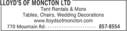 Lloyd's Of Moncton Ltd (506-857-8554) - Display Ad - Tent Rentals & More Tables, Chairs, Wedding Decorations www.lloydsofmoncton.com  Tent Rentals & More Tables, Chairs, Wedding Decorations www.lloydsofmoncton.com