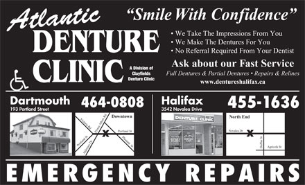 Atlantic Denture Clinic (902-704-2172) - Annonce illustrée - Smile With Confidence Atlantic We Take The Impressions From You We Make The Dentures For You DENTURE No Referral Required From Your Dentist Ask about our Fast Service A Division of Clayfields Full Dentures & Partial Dentures   Repairs & Relines Denture Clinic CLINIC www.dentureshalifax.ca Dartmouth Halifax 464-0808 455-1636 3542 Novalea Drive 193 Portland Street Downtown North End Victoria Rd Du rt Rd Pleasant  St Po Albe Novalea Dr rtland St Portland St Alde fus St f ney Dr Prince Agricola St r EMERGENCY REPAIRS