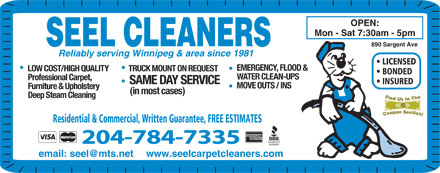 Seel Carpet Cleaners Ltd (204-784-7335) - Annonce illustrée - OPEN: Mon - Sat 7:30am - 5pm SEEL CLEANERS 890 Sargent Ave Reliably serving Winnipeg & area since 1981 LICENSED EMERGENCY, FLOOD & LOW COST/HIGH QUALITY TRUCK MOUNT ON REQUEST BONDED WATER CLEAN-UPS Professional Carpet, SAME DAY SERVICE INSURED MOVE OUTS / INS Furniture & Upholstery (in most cases) Deep Steam Cleaning Residential & Commercial, Written Guarantee, FREE ESTIMATES 204-784-7335 email: seel@mts.net www.seelcarpetcleaners.com
