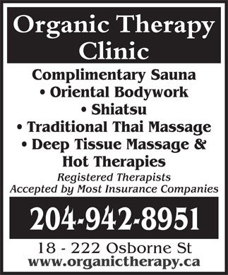Organic Therapy Clinic (204-942-8951) - Display Ad - Organic Therapy Clinic Complimentary Sauna Oriental Bodywork Shiatsu Traditional Thai Massage Deep Tissue Massage & Hot Therapies Registered Therapists Accepted by Most Insurance Companies 204-942-8951 18 - 222 Osborne St www.organictherapy.ca