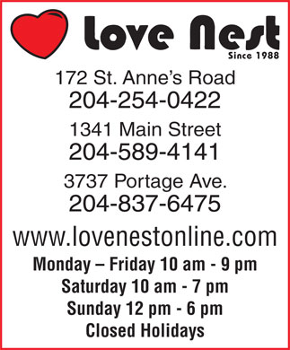 Love Nest (204-254-0422) - Display Ad - Since 1988 172 St. Anne s Road 204-254-0422 1341 Main Street 204-589-4141 3737 Portage Ave. 204-837-6475 www.lovenestonline.com Monday - Friday 10 am - 9 pm Saturday 10 am - 7 pm Sunday 12 pm - 6 pm Closed Holidays