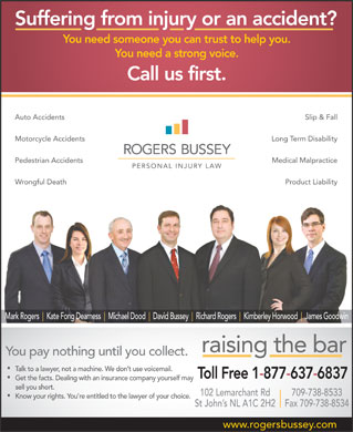Rogers Bussey Lawyers (1-877-637-6837) - Annonce illustrée - Product Liability Mark Rogers Kate Fong Dearness Michael Dood David Bussey Richard Rogers Kimberley Horwood James Goodwin raising the bar You pay nothing until you collect. Talk to a lawyer, not a machine. We don t use voicemail. Toll Free 1-877-637-6837 Get the facts. Dealing with an insurance company yourself may sell you short. 709-738-8533102 Lemarchant Rd Know your rights. You re entitled to the lawyer of your choice. St John s NL A1C 2H2 Fax 709-738-8534 www.rogersbussey.com Suffering from injury or an accident? You need someone you can trust to help you. You need a strong voice. Call us first. Auto Accidents Pedestrian Accidents Slip & Fall Motorcycle Accidents Long Term Disability Medical Malpractice Wrongful Death