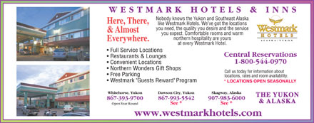 Westmark Whitehorse (867-393-9700) - Annonce illustrée - Nobody knows the Yukon and Southeast Alaska Here, There, like Westmark Hotels. We ve got the locations you need, the quality you desire and the service & Almost you expect. Comfortable rooms and warm northern hospitality are yours Everywhere. at every Westmark Hotel. THE YUKON & ALASKA you expect. Comfortable rooms and warm northern hospitality are yours Everywhere. at every Westmark Hotel. THE YUKON & ALASKA Nobody knows the Yukon and Southeast Alaska Here, There, like Westmark Hotels. We ve got the locations you need, the quality you desire and the service & Almost
