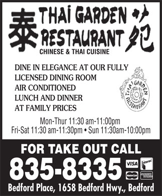 Thai Garden Restaurant (902-835-8335) - Annonce illustrée - Thai Garden Restaurant Cuisine Type: Chinese 1658 Bedford Hwy.  Bedford, N.S. 835-8335 Subject to change without notice TAKE OUT MENU Please feel free to call in order to reserve CHINESE CUISINE CHEF S SPECIALS a table or place a take-out order 66. Garlic Sauce with Mixed Vegetables___________________9.95 APPETIZERS We Accept Major Credit Cards 67. Mushrooms with Tofu or Beef _____________________10.50 1. Egg Roll___________________________________1.65 Specializing in Thai and Chinese Cuisine 68. Palace Style Chicken    _________________________12.95 2. Spring Roll__________________________________1.85 69. Palace Style Shrimp    __________________________14.95 3. Bo Bo Balls (6)_______________________________7.45 70. Ginger Beef or Chicken   ________________________11.95 4. Fried Wontons________________________________4.95 835-8335 71. Salt and Pepper Deep Fried Squid___________________14.00 4. Deep Fried Shrimp____________________________11.45 72. Kung Pow Chicken   ___________________________11.50 1658 Bedford Place, Bedford, N.S. 5. B.B.Q. Pork Slices______________________________7.95 73. Beef with Black Bean Sauce______________________10.95 SOUPS HOURS: Mon-Thur 11:30am-10pm74. Black Pepper Beef____________________________10.95 7. Hot and Sour Soup___________________(s) 4.50__(Lg)8.00 75. Szechuan Shredded Pork      ______________________11.25 Fri-Sat 11:30am-11:30pm 8. Wonton Soup______________________(s) 4.50__(Lg)8.00 76. Szechuan Beef______________________________11.25 Sun 11:30am-10pm 9. Mushroom Egg Soup__________________(s) 4.50__(Lg)8.00 77. Moo Goo Gai Pan_____________________________11.95 10. Chicken and Sweet Corn Soup______________________8.00 78. General Tao Chicken    _________________________13.00 11. Mixed Seafood Soup___________________________10.75 79. Dai Dop Woey_______________________________12.50 SWEET AND SOUR 80. Mixed Vegetables______________________________9.65 12. Sweet and Sour Chicken__________________________9.50 13. Sweet and Sour Shrimp_________________________11.75 COMBINATION PLATTERS AUTHENTIC THAI CUISINE 14. Sweet and Sour Pork___________________________11.75 15. Lemon/Orange Chicken_________________________11.45 APPETIZERS Combo 1 - 7.75 Combo 2 - 8.75 CHOP SUEY A1. Spring Roll_________________________________1.9 0 Egg Roll   Chicken Chow Mein Egg roll   Sweet and Sour Chicken 16. Vegetable Chop Suey____________________________7.45 A2. Chicken Satay_______________________________12.50 17. Mushroom Chop Suey___________________________7.65 Chicken Fried Rice A3. Tofu Tod___________________________________8.50 18. Chicken Chop Suey_____________________________7.65 A4. Shrimp Chips________________________________4.50 Combo 3 - 8.75 Combo 4 - 8.75 19. Beef Chop Suey_______________________________7.65 SOUPS Egg roll   Chicken Fried Rice Egg roll   Honey Garlic Ribs 20. B.B.Q. Pork Chop Suey__________________________7.65 S1. Tom Yum______  Vegetable  8.45   Chicken  9.45   Shrimp 10.45 21. Shrimp Chop Suey_____________________________9.45 Sweet and Sour Pork (Cantonese style) Chicken Fried Rice S2. Tom Kha Gai ___  Vegetable 9.00   Chicken 10.45   Shrimp 11.45 22. Thai Garden Chop Suey__________________________9.65 Combo 5 - 8.75 Combo 6 - 9.95 FRIED RICE CHOW MEIN F1. Kow Pad (Fried Rice) 23. Vegetable Chow Mein___________________________7.90 Egg roll Egg roll   Chicken Chow Mein F2. Kow Pad Gra Prow 24. Mushroom Chow Mein___________________________8.10 Soo Gai Sweet and Sour Chicken F3. Kow Pad Sapparod (Pineapple Fried Rice) 25. Chicken Chow Mein_____________________________8.10 Chicken Fried Rice F4. Kow Pad Prong Garee (Curry Fried Rice) 26. Beef Chow Mein_______________________________8.10 Chicken, Beef or Pork_________________________9.95 27. B.B.Q. Chow Mein_____________________________8.10 Combo 7 - 11.25 Combo 8 - 11.45 Tofu____________________________________9.45 28. Shrimp Chow Mein_____________________________9.65 Egg roll   Chicken Chow Mein Egg roll   Black Pepper Beef Shrimp_________________________________10.95 29. Thai Garden Chow Mein__________________________9.85 Sweet and Sour Shrimp Stir Fried Mixed Vegetables FRIED RICE RICE NOODLES Chicken Fried Rice 30. Steamed Rice________________________________2.70 N1. Pad Thai (Our Most Famous) 31. Plain fried Rice_______________________________6.00 N2. Pad Se-Ewe Combo 9 - 10.95 Combo 10 - 9.95 32. Vegetable Fried Rice____________________________6.45 N3. Drunken Noodles Egg roll   Beef with Broccoli Egg roll   Honey Garlic Ribs 33. Mushroom Fried Rice____________________________6.45 Chicken, Beef or Pork________________________10.95 34. Chicken Fried Rice_____________________________7.25 Almond Gai Ding   Chicken Fried Rice Honey Garlic Ribs   Chicken Fried Rice Tofu___________________________________10.25 35. B.B.Q. Pork Fried Rice___________________________7.25 Shrimp_________________________________11.95 Combo 12 - 11.95 Combo 11 - 11.75 36. Beef Fried Rice_______________________________7.25 House Special (Shrimp, Chicken, Pork)______________14.95 37. Shrimp Fried Rice______________________________9.45 Egg roll   Honey Garlic Spare Ribs Egg roll   Lemon Chicken ENTREES 38. Thai Garden Fried Rice___________________________9.45 Sweet and Sour Chicken Almond Gai Ding B1. Pad Prik 39. Yang Chow Fried Rice__________________________10.30 Chicken Fried Rice Chicken, Beef, or Pork_______________________10.45 ALMOND DING Tofu____________________________________9.75 40. Almond Chicken Gai Ding_________________________9.15 Combo Special A - 10.95 Combo Special B - 10.95 Shrimp_________________________________11.45 41. Almond Beef Ding_____________________________9.15 Egg roll   General Tao Chicken Egg roll   Ginger Beef B2. Pad Bai Gra Praow 42. Almond Shrimp Ding____________________________9.45 Chicken Fried Rice Chicken, Beef or Pork________________________11.45 43. Almond Scallop Ding____________________________9.95 Tofu___________________________________10.75 44. Almond Thai Garden Gai Ding______________________9.95 For Additional Items to Combos (Almond Gai Ding, Chicken Chow Mein, Etc.) Add $3.50 Shrimp_________________________________12.45 45. Almond B.B.Q. Pork Ding_________________________9.15 B3. Vegetable Tofu______________________________9.45 EGG FOO YOUNG FULL COURSE DINNERS B4. Pad Ma Kher (Stir Fried Eggplant) 46. Mushroom Egg Foo Young_________________________8.50 Eggplant only_____________________________10.25 47. Chicken Egg Foo Young__________________________8.75 Dinner for One - 14.00 Chicken, Beef or Pork________________________10.95 Dinner for Two - 26.00 48. Beef Egg Foo Young____________________________8.75 Egg roll (1) Tofu___________________________________10.25 49. B.B.Q. Pork Egg Foo Young________________________8.75 Egg rolls (2) Shrimp_________________________________11.95 Sweet and Sour Chicken or 50. Shrimp Egg Foo  Young_________________________10.75 Ginger Shredded Beef Black Pepper Beef B5. Chef s Special______________________________10.95 51. Thai Garden Egg Foo Young_______________________10.75 Chicken Chow Mein (Pad Pak Vegetable with Beef, Chicken & Pork) Chicken Chow Mein PORK AND RIBS B6. Cashew Chicken_____________________________12.50 Chicken Fried Rice 52. B.B.Q. Pork with Vegetables_______________________9.25 Chicken Fried Rice (Stir Fried Chicken Breast, Vegetables in Chili Paste Sauce & toasted Fortune cookies 53. Honey Garlic Spare Ribs__________________________9.95 Fortune cookie cashews.) CURRY DISHES CURRY 54. Curry Beef__________________________________9.25 Dinner for Three - 38.50 Dinner for Four - 50.50 C1. Gang Gai            C2.   Pad Pak Curry (Our most famous curry) 55. Curry Pork__________________________________9.25 Egg rolls (3) Egg rolls (4)   Soo Gai C3. Pad Ped              C4.  Gang Keaw Warn (Green Curry) 56. Curry Chicken________________________________9.25 C5. Gang Garee (Yellow Curry)     C6.    Gang Pa-Nang Ginger Shredded Beef Sweet and Sour Chicken 57. Curry Shrimp_______________________________11.25 C7. Gang Ped Sapparod (Pineapple Curry) BEEF AND CHICKEN Almond Gai Ding Honey Garlic Spare Ribs C8. Massaman Curry 58. Beef and Vegetables____________________________9.25 Chicken Fried Rice Chicken Chow Mein Chicken, Beef or Pork________________________11.45 59. Beef with Mushrooms__________________________10.00 Sweet and Sour Chicken Chicken Fried Rice Tofu___________________________________10.75 60. Beef/Chicken with Broccoli________________________9.45 Fortune cookies Shrimp_________________________________12.45 61. Soo Gai____________________________________9.95 SIDE ORDERS NOODLES Dinner for Five - 73.45 Peanut Sauce_______________________________3.00 62. Cantonese Chow Mein__________________________13.95 Egg rolls (5)   Sweet and Sour Pork (Cantonese style) Jasmine Steamed Rice__________________________3.20 63. Pork Shanghai Noodle__________________________11.95 64. Singapore Fried Vermicelli_______________________12.50 Honey Garlic Spare Ribs   Chicken Chow Mein   Soo Gai SALAD 65. Lo Mein (Chicken, Beef or Pork)____________________11.95 G1. Cucumber Salad______________________________4.00 Stir Fried Mixed Vegetables   Chicken Fried Rice   Fortune cookies Thank you for ordering at Thai Garden Restaurant Prices subject to change without notice.