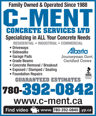 C-Ment Concrete Services (780-392-0840) - Display Ad - Family Owned &amp; Operated Since 1988 CONCRETE SERVICES LTD Specializing in ALL Your Concrete Needs RESIDENTIAL   INDUSTRIAL   COMMERCIAL Driveways Sidewalks Garage Pads Journeyman Govt. Certified Crews Grade Beams Concrete Removal / Breakout Exposed / Stamped / Sealing Foundation Repairs GUARANTEED ESTIMATES 780- 392-0842 www.c-ment.ca www. 780-392-0840  .yp.ca