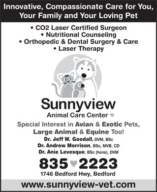 Sunnyview Animal Care Centre (902-835-2223) - Annonce illustrée - Innovative, Compassionate Care for You, Your Family and Your Loving Pet CO2 Laser Certified Surgeon Nutritional Counseling Orthopedic & Dental Surgery & Care Laser Therapy Special Interest in Avian & Exotic Pets, Large Animal & Equine Too! Dr. Jeff W. Goodall , DVM, BSc Dr. Andrew Morrison , BSc, MVB, CD Dr. Anie Levesque , BSc (hons), DVM 835  2223 1746 Bedford Hwy, Bedford www.sunnyview-vet.com