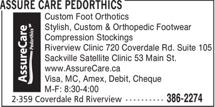 Assure Care Pedorthics (506-386-2274) - Annonce illustrée - Sackville Satellite Clinic 53 Main St. www.AssureCare.ca Visa, MC, Amex, Debit, Cheque M-F: 8:30-4:00 Custom Foot Orthotics Stylish, Custom & Orthopedic Footwear Compression Stockings Riverview Clinic 720 Coverdale Rd. Suite 105 Stylish, Custom & Orthopedic Footwear Compression Stockings Riverview Clinic 720 Coverdale Rd. Suite 105 Sackville Satellite Clinic 53 Main St. www.AssureCare.ca Visa, MC, Amex, Debit, Cheque M-F: 8:30-4:00 Custom Foot Orthotics