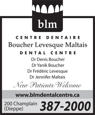 Boucher Levesque Maltais Dental Centre (506-387-2000) - Display Ad - blm CENTRE DENTAIRE Boucher Levesque Maltais DENTAL CENTRE Dr Denis Boucher Dr Yanik Boucher Dr Frédéric Levesque Dr Jennifer Maltais New atients elcome www.blmdentalcentre.ca 200 Champlain (Dieppe) 387-2000