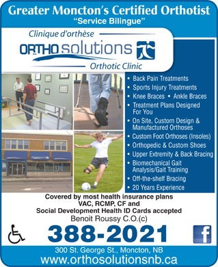 OrthoSolutions (506-388-2021) - Annonce illustrée - Greater Moncton s Certified Orthotist Service Bilingue  Serce gue Clinique d orthèse Orthotic Clinic Back Pain Treatments Back Pain Treatme Sports Injury Treatments Knee Braces     Ankle Braces Treatment Plans Designed For You On Site, Custom Design & Manufactured Orthoses Custom Foot Orthoses (Insoles) Orthopedic & Custom Shoes Upper Extremity & Back Bracing Biomechanical Gait Analysis/Gait Training Off-the-shelf Bracing 20 Years Experience Covered by most health insurance plans VAC, RCMP, CF and Social Development Health ID Cards accepted Benoit Roussy C.O.(c) 388-2021 300 St. George St., Moncton, NB www.orthosolutionsnb.ca Greater Moncton s Certified Orthotist Service Bilingue  Serce gue Clinique d orthèse Orthotic Clinic Back Pain Treatments Back Pain Treatme Sports Injury Treatments Knee Braces     Ankle Braces Treatment Plans Designed For You On Site, Custom Design & www.orthosolutionsnb.ca Manufactured Orthoses Custom Foot Orthoses (Insoles) Biomechanical Gait Analysis/Gait Training Off-the-shelf Bracing Orthopedic & Custom Shoes Upper Extremity & Back Bracing 20 Years Experience Covered by most health insurance plans VAC, RCMP, CF and Social Development Health ID Cards accepted Benoit Roussy C.O.(c) 388-2021 300 St. George St., Moncton, NB