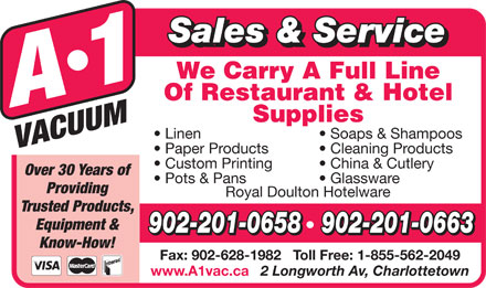 A-1 Vacuum Sales (902-892-5553) - Display Ad - Royal Doulton Hotelware Royal Doulton Hotelware Trusted Products, Equipment & 902-201-0658   902-201-0663 Know-How! Fax: 902-628-1982   Toll Free: 1-855-562-2049 www.A1vac.ca 2 Longworth Av, Charlottetown Providing Sales & Service Linen Soaps & Shampoos Paper Products Cleaning Products Custom Printing China & Cutlery Over 30 Years of Pots & Pans Glassware Trusted Products, Equipment & 902-201-0658   902-201-0663 Know-How! Fax: 902-628-1982   Toll Free: 1-855-562-2049 www.A1vac.ca 2 Longworth Av, Charlottetown Providing Sales & Service Linen Soaps & Shampoos Paper Products Cleaning Products Custom Printing China & Cutlery Over 30 Years of Pots & Pans Glassware
