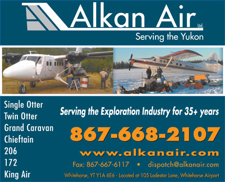 Alkan Air Ltd (867-668-2107) - Annonce illustrée - Single Otter Serving the Exploration Industry for 35+ years Twin Otter Grand Caravan 867-668-2107 Chieftain 206 www.alkanair.com 172 Single Otter Serving the Exploration Industry for 35+ years Twin Otter Grand Caravan 867-668-2107 Chieftain 206 www.alkanair.com 172 Whitehorse, YT Y1A 6E6 - Located at 105 Lodestar Lane, Whitehorse Airport King Air Whitehorse, YT Y1A 6E6 - Located at 105 Lodestar Lane, Whitehorse Airport King Air