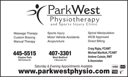 Park West Physiotherapy and Sports Injury Clinic (902-445-5515) - Display Ad - West Physiotherap and Sports Injury Clinic Spinal Manipulation Sports Injury Massage Therapy WCB Approved Motor Vehicle Accidents Custom Bracing Direct Billing Acupuncture Manual Therapy Craig Rigby, FCAMT Michael MacNutt, FCAMT 407-3301 445-5515 Andrew Caissie, RMT West Bedford Clayton Park 2 Bluewater Rd 998 Parkland Dr & Associates Saturday & Evening Appointments Available Park www.parkwestphysio.com