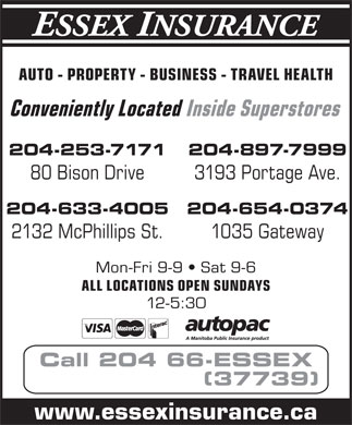 Essex Insurance (204-663-7739) - Annonce illustrée - AUTO - PROPERTY - BUSINESS - TRAVEL HEALTH Conveniently Located Inside Superstores 204-253-7171 204-897-7999 80 Bison Drive 3193 Portage Ave. 204-633-4005 204-654-0374 2132 McPhillips St. 1035 Gateway Mon-Fri 9-9   Sat 9-6 ALL LOCATIONS OPEN SUNDAYS 12-5:30 Call 204 66-ESSEX (37739) www.essexinsurance.ca  AUTO - PROPERTY - BUSINESS - TRAVEL HEALTH Conveniently Located Inside Superstores 204-253-7171 204-897-7999 80 Bison Drive 3193 Portage Ave. 204-633-4005 204-654-0374 2132 McPhillips St. 1035 Gateway Mon-Fri 9-9   Sat 9-6 ALL LOCATIONS OPEN SUNDAYS 12-5:30 Call 204 66-ESSEX (37739) www.essexinsurance.ca