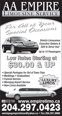 A A Empire Limousine Service (204-515-1466) - Display Ad - AA EMPIRE LIMOUSINE SERVICE For All of Your Spec oiial Occasns Stretch Limousines Executive Sedans & SUV to Serve You! Up to 14 Passengers Low Rates Starting at $30.00 & UP Special Packages for Out of Town Trips Weddings   Graduations Funeral Service LUXULIMOSRY Winnipeg Airport Service New Limos AvailableNew LimosAvailable www.empirelimo.ca 204.297.0423 winnipegempirelimos@yahoo.ca   Fax 204.261.0666 AA EMPIRE LIMOUSINE SERVICE For All of Your Spec oiial Occasns Stretch Limousines Executive Sedans & SUV to Serve You! Up to 14 Passengers Low Rates Starting at $30.00 & UP Special Packages for Out of Town Trips Weddings   Graduations Funeral Service LUXULIMOSRY Winnipeg Airport Service New Limos AvailableNew LimosAvailable www.empirelimo.ca 204.297.0423 winnipegempirelimos@yahoo.ca   Fax 204.261.0666