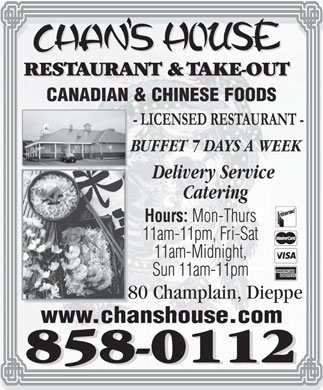 Chan's House Restaurant &amp; Take Out (506-858-0112) - Annonce illustr&eacute;e - CANADIAN &amp; CHINESE FOODS BUFFET 7 D AYS A WEEK Delivery Service Catering Hours: Mon-Thurs 11am-11pm, Fri-Sat 11am-Midnight, Sun 11am-11pm 80 Champlain, Dieppe www.chanshouse.com
