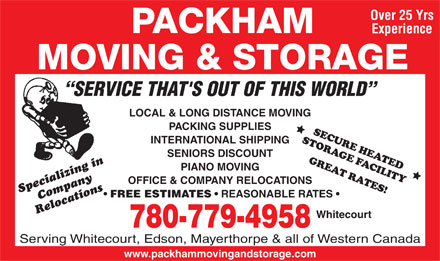 Packham Moving & Storage (780-779-4958) - Display Ad - Over 25 Yrs Experience SERVICE THAT'S OUT OF THIS WORLD LOCAL & LONG DISTANCE MOVING PACKING SUPPLIES INTERNATIONAL SHIPPING SENIORS DISCOUNT PIANO MOVING OFFICE & COMPANY RELOCATIONS Specializing inCompany FREE ESTIMATES REASONABLE RATES Relocations Whitecourt 780-779-4958 Serving Whitecourt, Edson, Mayerthorpe & all of Western Canada www.packhammovingandstorage.com  Over 25 Yrs Experience SERVICE THAT'S OUT OF THIS WORLD LOCAL & LONG DISTANCE MOVING PACKING SUPPLIES INTERNATIONAL SHIPPING SENIORS DISCOUNT PIANO MOVING OFFICE & COMPANY RELOCATIONS Specializing inCompany FREE ESTIMATES REASONABLE RATES Relocations Whitecourt 780-779-4958 Serving Whitecourt, Edson, Mayerthorpe & all of Western Canada www.packhammovingandstorage.com
