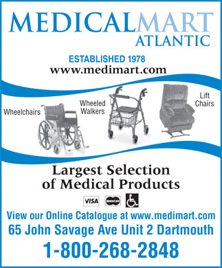 Medical Mart Atlantic (1-800-268-2848) - Annonce illustrée - ESTABLISHED 1978 www.medimart.com Lift Wheeled Chairs Walkers Wheelchairs Largest Selection of Medical Products View our Online Catalogue at www.medimart.com 65 John Savage Ave Unit 2 Dartmouth 1-800-268-2848