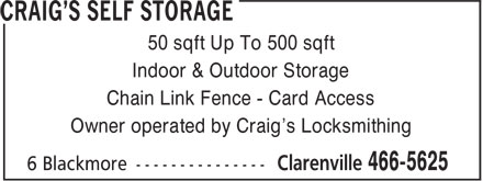 Craig's Self Storage (709-466-5625) - Display Ad - 50 sqft Up To 500 sqft Indoor & Outdoor Storage Chain Link Fence - Card Access Owner operated by Craig's Locksmithing  50 sqft Up To 500 sqft Indoor & Outdoor Storage Chain Link Fence - Card Access Owner operated by Craig's Locksmithing