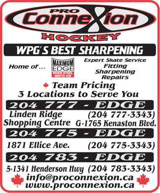 Pro Connexion Hockey (204-777-3343) - Display Ad - Team Pricing 3 Locations to Serve You 204 777 - EDGE Linden Ridge (204 777 - 3343) Shopping Centre G - 1765 Kenaston Blvd. 204 775 - EDGE 1871 Ellice Ave. (204 775 - 3343) 204 783 - EDGE (204 783 - 3343) 5-1341 Henderson Hwy info@proconnexion.ca www.proconnexion.ca