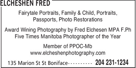 Elcheshen Fred (204-231-1234) - Annonce illustrée - Fairytale Portraits, Family & Child, Portraits, Passports, Photo Restorations Award Wining Photography by Fred Elchesen MPA F.Ph Five Times Manitoba Photographer of the Year Member of PPOC-Mb www.elcheshenphotography.com Fairytale Portraits, Family & Child, Portraits, Passports, Photo Restorations Award Wining Photography by Fred Elchesen MPA F.Ph Five Times Manitoba Photographer of the Year Member of PPOC-Mb www.elcheshenphotography.com