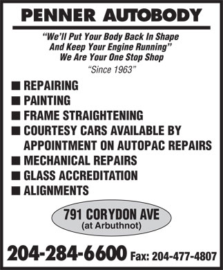 Penner Auto Body (204-284-6600) - Annonce illustrée - PENNER AUTOBODY We ll Put Your Body Back In Shape And Keep Your Engine Running We Are Your One Stop Shop Since 1963 n REPAIRING n PAINTING n FRAME STRAIGHTENING n COURTESY CARS AVAILABLE BY APPOINTMENT ON AUTOPAC REPAIRS n MECHANICAL REPAIRS n GLASS ACCREDITATION n ALIGNMENTS 791 CORYDON AVE (at Arbuthnot) 204-284-6600 Fax: 204-477-4807  PENNER AUTOBODY We ll Put Your Body Back In Shape And Keep Your Engine Running We Are Your One Stop Shop Since 1963 n REPAIRING n PAINTING n FRAME STRAIGHTENING n COURTESY CARS AVAILABLE BY APPOINTMENT ON AUTOPAC REPAIRS n MECHANICAL REPAIRS n GLASS ACCREDITATION n ALIGNMENTS 791 CORYDON AVE (at Arbuthnot) 204-284-6600 Fax: 204-477-4807