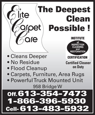 Elite Upholstery & Carpet Care (613-354-7473) - Display Ad - The Deepest Clean Possible ! Cleans Deeper No Residue Certified Cleaner on Duty Flood Cleanup Carpets, Furniture, Area Rugs Powerful Truck Mounted Unit 958 Bridge W Off. 613-354-7473 1-866-396-5930 Cell- 613-483-5932 The Deepest Clean Possible ! Cleans Deeper No Residue Certified Cleaner on Duty Flood Cleanup Carpets, Furniture, Area Rugs Powerful Truck Mounted Unit 958 Bridge W Off. 613-354-7473 1-866-396-5930 Cell- 613-483-5932  The Deepest Clean Possible ! Cleans Deeper No Residue Certified Cleaner on Duty Flood Cleanup Carpets, Furniture, Area Rugs Powerful Truck Mounted Unit 958 Bridge W Off. 613-354-7473 1-866-396-5930 Cell- 613-483-5932 The Deepest Clean Possible ! Cleans Deeper No Residue Certified Cleaner on Duty Flood Cleanup Carpets, Furniture, Area Rugs Powerful Truck Mounted Unit 958 Bridge W Off. 613-354-7473 1-866-396-5930 Cell- 613-483-5932