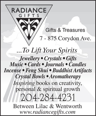 Radiance Gifts & Treasures (204-284-4231) - Annonce illustrée - Gifts & Treasures 7 - 875 Corydon Ave. ...To Lift Your Spirits Jewellery   Crystals   Gifts Music   Cards   Journals   Candles Incense   Feng Shui   Buddhist Artifacts Crystal Bowls   Aromatherapy Inspiring books on creativity, personal & spiritual growth 204-284-4231 Between Lilac & Wentworth www.radiancegifts.com  Gifts & Treasures 7 - 875 Corydon Ave. ...To Lift Your Spirits Jewellery   Crystals   Gifts Music   Cards   Journals   Candles Incense   Feng Shui   Buddhist Artifacts Crystal Bowls   Aromatherapy Inspiring books on creativity, personal & spiritual growth 204-284-4231 Between Lilac & Wentworth www.radiancegifts.com