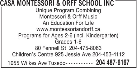 Casa Montessori & Orff School Inc (204-487-6167) - Annonce illustrée - Unique Program Combining Montessori & Orff Music An Education For Life www.montessoriandorff.ca Programs for Ages 2-6 (incl. Kindergarten) Grades 1-6 80 Fennell St 204-475-8063 Children's Centre 925 Jessie Ave 204-453-4112