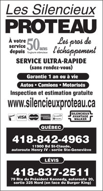 Silencieux Proteau Inc (Les) (418-842-4963) - Display Ad - service 50 ans 50 ans depuis Toujours silencieux SERVICE ULTRA-RAPIDE (sans rendez-vous) Garantie 1 an ou &agrave; vie Autos   Camions   Motoris&eacute;s Inspection et estimation gratuite www.silencieuxproteau.ca SILENCIEUX AVANTAGE &Agrave; votre &Agrave; votre service 50 ans 50 ans depuis Toujours silencieux SERVICE ULTRA-RAPIDE (sans rendez-vous) Garantie 1 an ou &agrave; vie Autos   Camions   Motoris&eacute;s Inspection et estimation gratuite www.silencieuxproteau.ca SILENCIEUX AVANTAGE WALKER QU&Eacute;BEC 418-837-2511 79 Rte du Pr&eacute;sident Kennedy, autoroute 20, sortie 325 Nord (en face du Burger King) 418-842-4963 11900 Bd St-Claude, autoroute Henry IV - sortie Ste-Genevi&egrave;ve L&Eacute;VIS WALKER QU&Eacute;BEC 418-837-2511 79 Rte du Pr&eacute;sident Kennedy, autoroute 20, sortie 325 Nord (en face du Burger King) 418-842-4963 11900 Bd St-Claude, autoroute Henry IV - sortie Ste-Genevi&egrave;ve L&Eacute;VIS