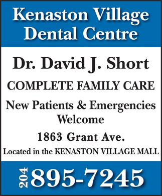 Kenaston Village Dental Centre (204-895-7245) - Annonce illustrée - Kenaston Village Dental Centre Dr. David J. Short COMPLETE FAMILY CARE New Patients & Emergencies Welcome 1863 Grant Ave. Located in the KENASTON VILLAGE MALL 895-7245 204 Kenaston Village Dental Centre Dr. David J. Short COMPLETE FAMILY CARE New Patients & Emergencies Welcome 1863 Grant Ave. Located in the KENASTON VILLAGE MALL 895-7245 204