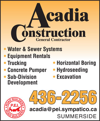 Acadia Construction (902-436-2256) - Display Ad - Water & Sewer Systems Equipment Rentals Horizontal Boring Trucking Hydroseeding Concrete Pumper Excavation Sub-Division Development 436-2256 acadia@pei.sympatico.ca SUMMERSIDE Water & Sewer Systems Equipment Rentals Horizontal Boring Trucking Hydroseeding Concrete Pumper Excavation Sub-Division Development 436-2256 acadia@pei.sympatico.ca SUMMERSIDE