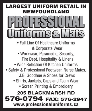 Professional Uniforms & Mats (709-576-0794) - Display Ad - LARGEST UNIFORM RETAIL IN NEWFOUNDLAND Full Line Of Healthcare Uniforms & Corporate Wear Workwear, Paramedic, Security, Fire Dept, Hospitality & Linens Wide Selection Of Kitchen Uniforms Safety & Professional Footwear, Nurse Mates, J.B. Goodhue & Shoes for Crews Shirts, Jackets, Caps and Team Wear Screen Printing & Embroidery 205 BLACKMARSH RD 576-0794 FAX: 576-2947 www.professionaluniforms.ca