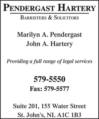 Pendergast Harter (709-579-5550) - Display Ad - PENDERGAST HARTERY BARRISTERS & SOLICITORS Marilyn A. Pendergast John A. Hartery Providing a full range of legal services 579-5550 Fax: 579-5577 Suite 201, 155 Water Street St. John's, NL A1C 1B3